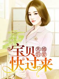 [花语书坊]喜小悦小说《先婚后爱:宝贝快过来》全本在线阅读