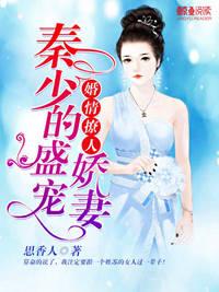 [花语书坊]思香人小说《婚情撩人:秦少的盛宠娇妻》全本在线阅读