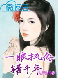 [花语书坊]司瑶浅小说《一眼执念错千年》全本在线阅读