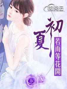 [花语书坊]上官娆小说《初夏若雨等花开》完整版在线阅读