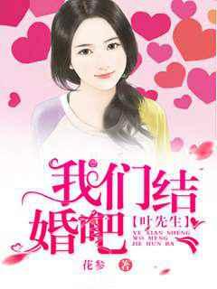 [花语书坊]花参小说《叶先生,我们结婚吧》完整版在线阅读