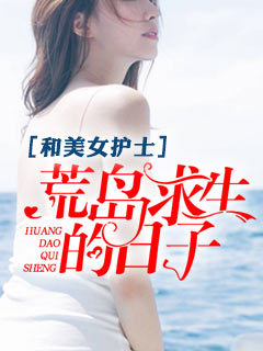 [花语书坊]冰封小说《和美女护士<font color='red'>荒岛</font>求生的日子》全本在线阅读