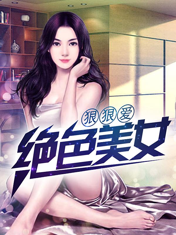 [花语书坊]耀阳祖师小说《绝色美女狠狠爱》完整版在线阅读