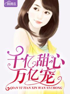 [花语书坊]恩小奈小说《千亿甜心万亿宠》全本在线阅读